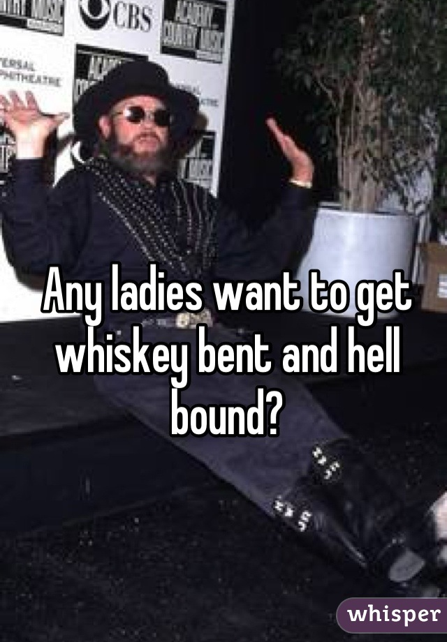Any ladies want to get whiskey bent and hell bound?