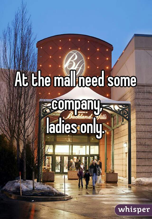 At the mall need some company,  ladies only.