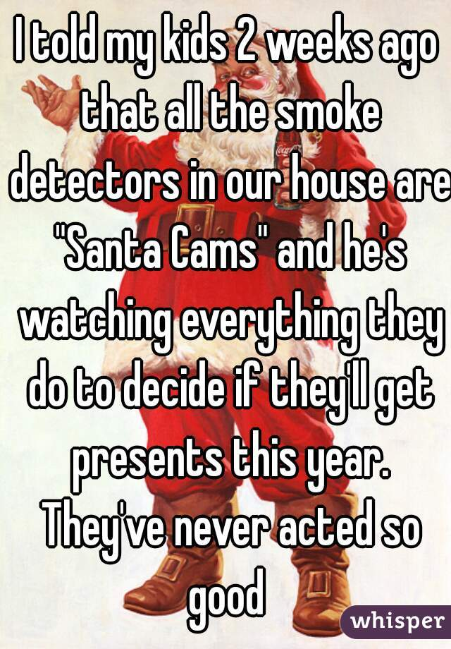 "I told my kids 2 weeks ago that all the smoke detectors in our house are ""Santa Cams"" and he's watching everything they do to decide if they'll get presents this year. They've never acted so good"