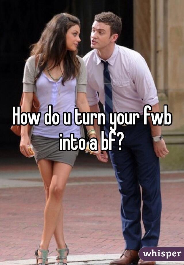 How do u turn your fwb into a bf?