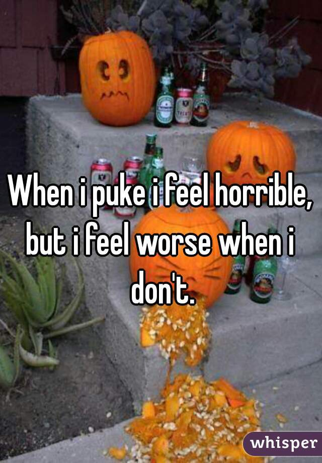 When i puke i feel horrible, but i feel worse when i  don't.