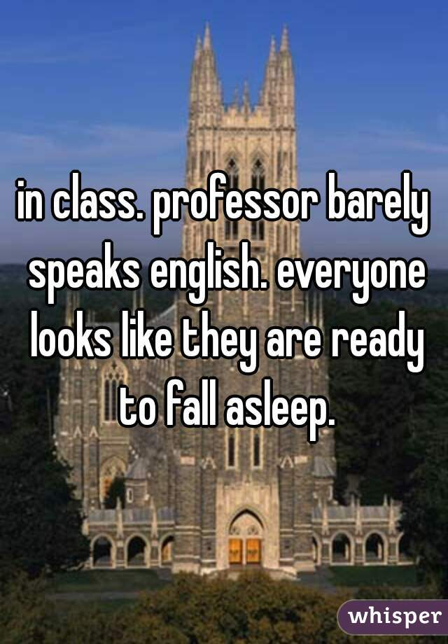 in class. professor barely speaks english. everyone looks like they are ready to fall asleep.