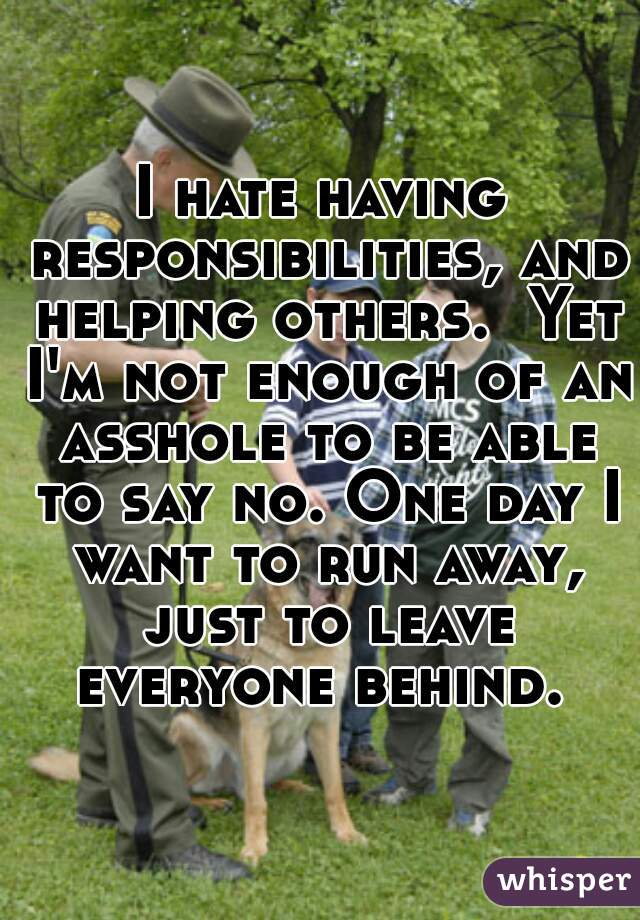 I hate having responsibilities, and helping others.  Yet I'm not enough of an asshole to be able to say no. One day I want to run away, just to leave everyone behind.
