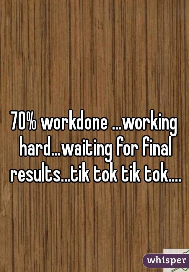 70% workdone ...working hard...waiting for final results...tik tok tik tok....