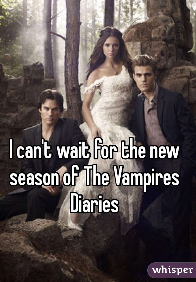 I can't wait for the new season of The Vampires Diaries