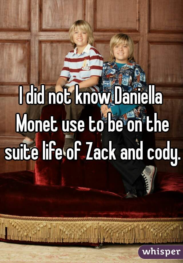 I did not know Daniella Monet use to be on the suite life of Zack and cody.