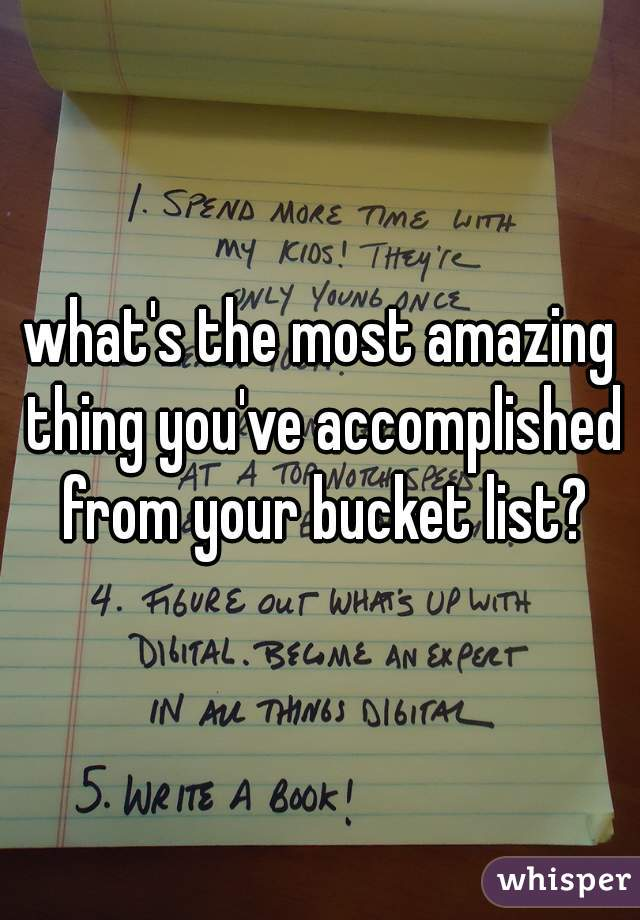 what's the most amazing thing you've accomplished from your bucket list?