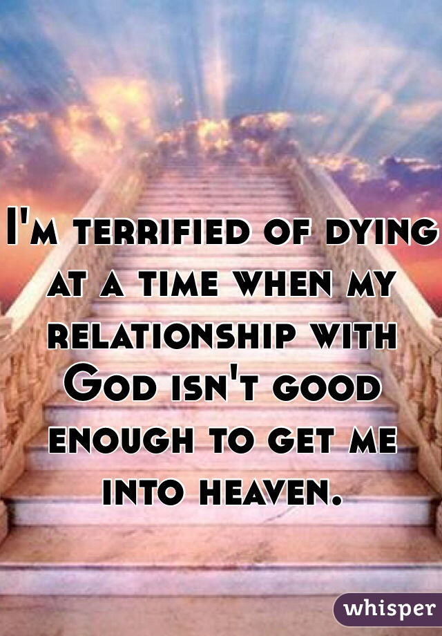 I'm terrified of dying at a time when my relationship with God isn't good enough to get me into heaven.