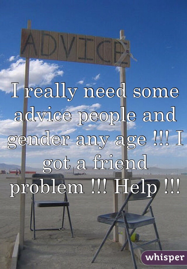 I really need some advice people and gender any age !!! I got a friend problem !!! Help !!!