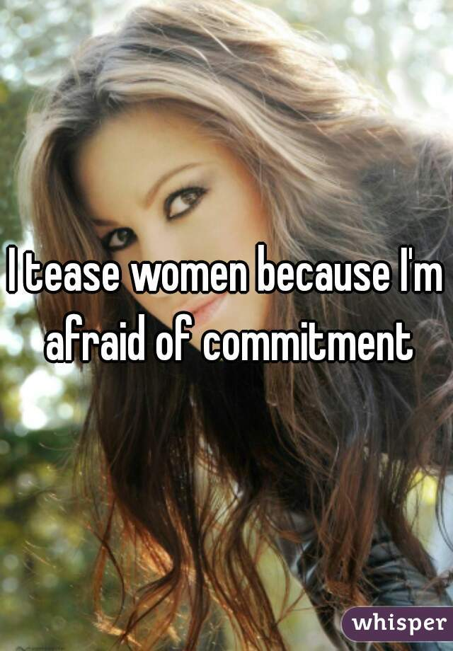 I tease women because I'm afraid of commitment