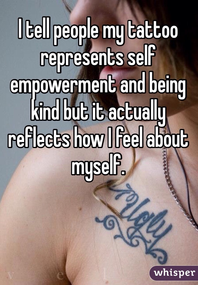 I tell people my tattoo represents self empowerment and being kind but it actually reflects how I feel about myself.