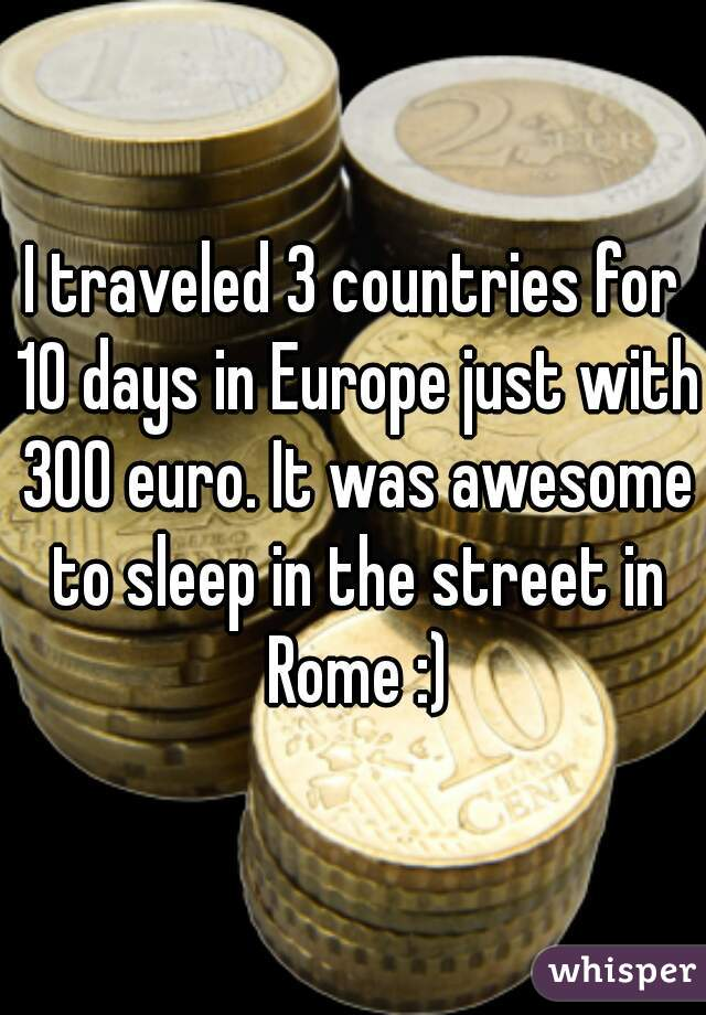 I traveled 3 countries for 10 days in Europe just with 300 euro. It was awesome to sleep in the street in Rome :)