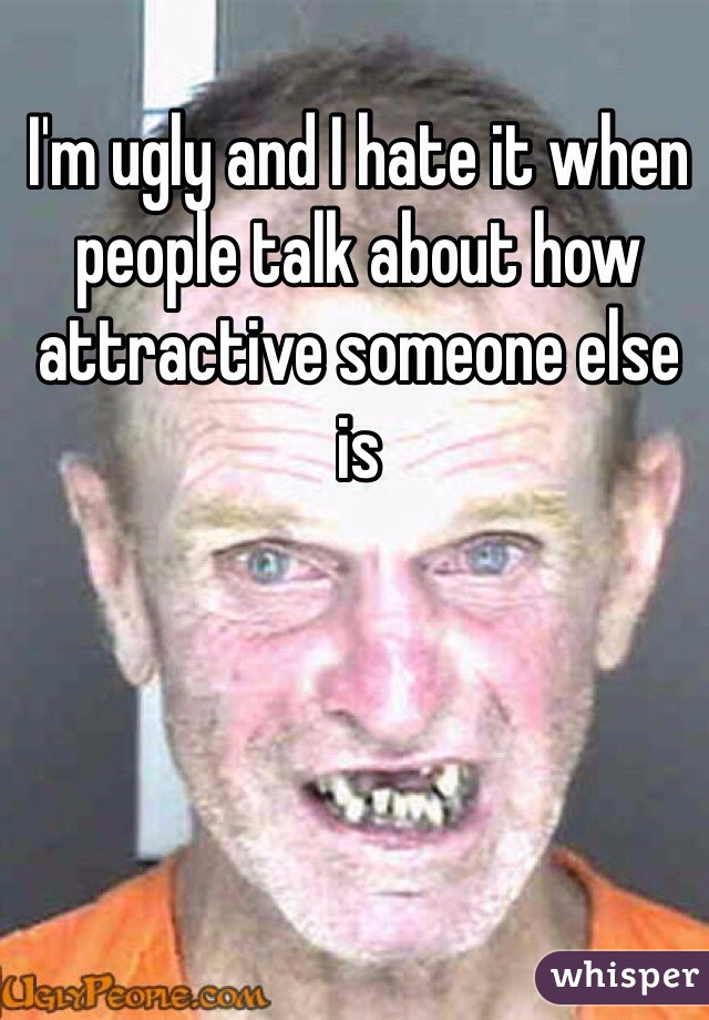 I'm ugly and I hate it when people talk about how attractive someone else is
