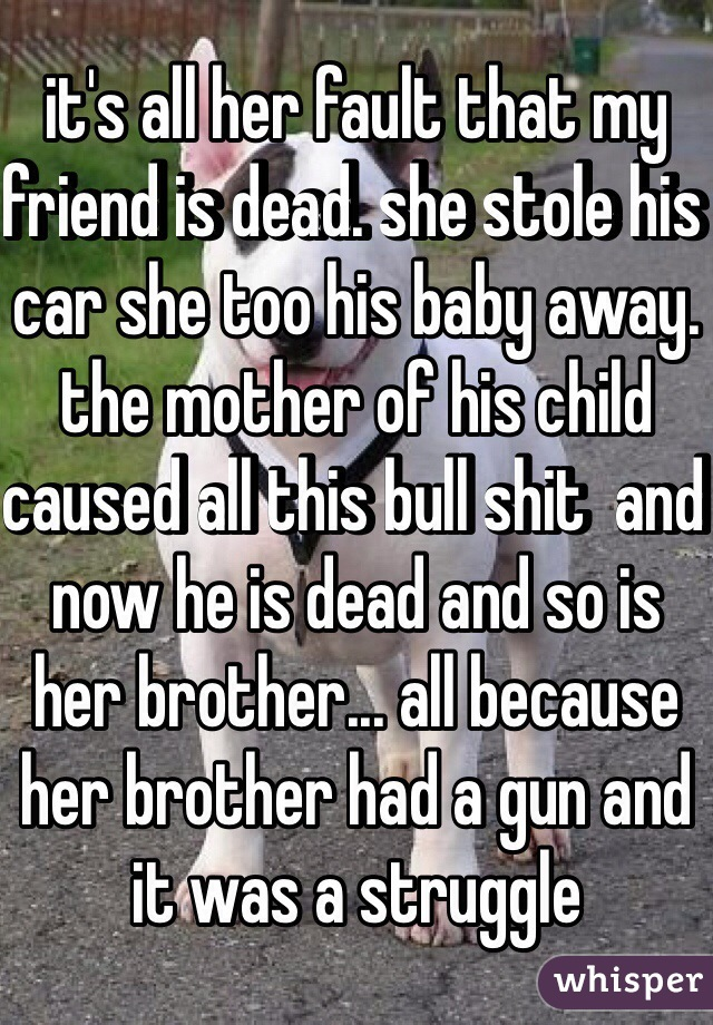 it's all her fault that my friend is dead. she stole his car she too his baby away. the mother of his child caused all this bull shit  and now he is dead and so is her brother... all because her brother had a gun and it was a struggle