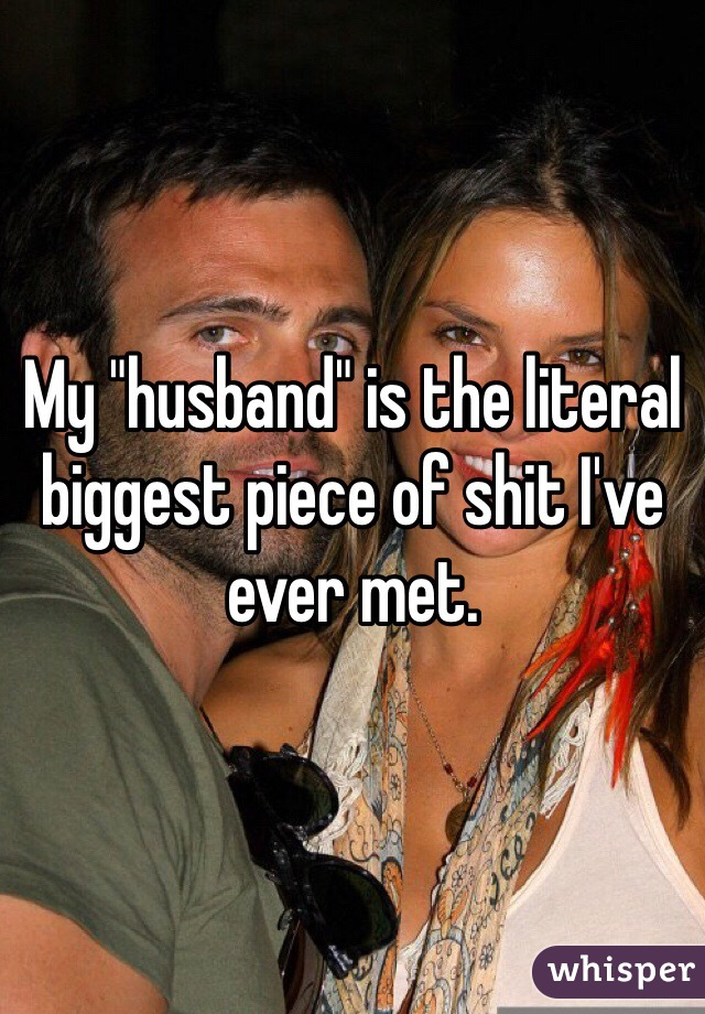 """My """"husband"""" is the literal biggest piece of shit I've ever met."""