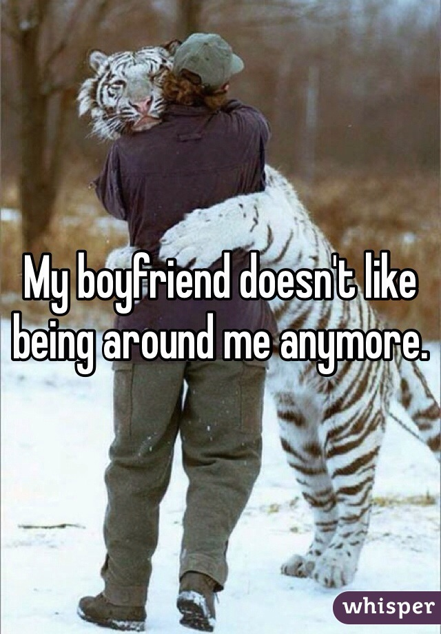 My boyfriend doesn't like being around me anymore.