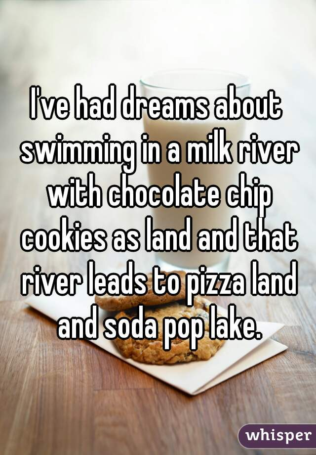 I've had dreams about swimming in a milk river with chocolate chip cookies as land and that river leads to pizza land and soda pop lake.