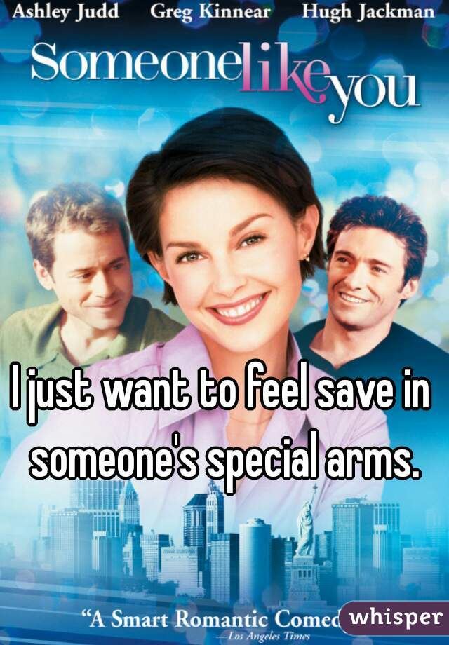 I just want to feel save in someone's special arms.
