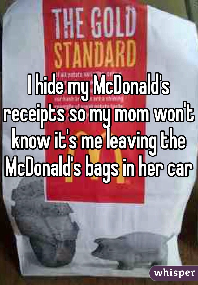 I hide my McDonald's receipts so my mom won't know it's me leaving the McDonald's bags in her car