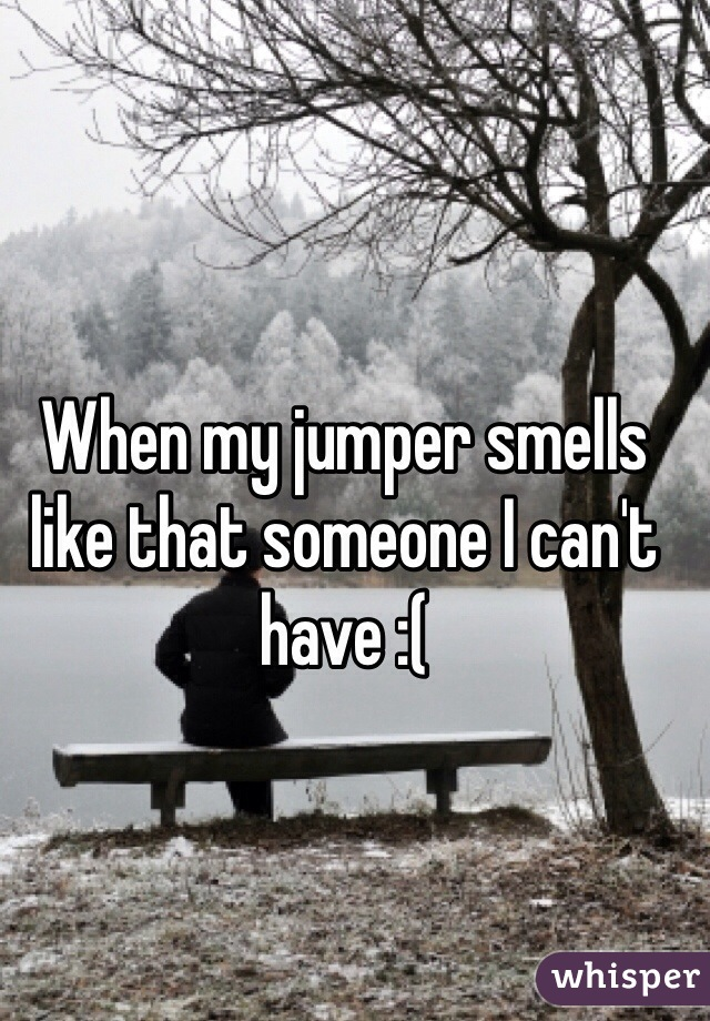 When my jumper smells like that someone I can't have :(