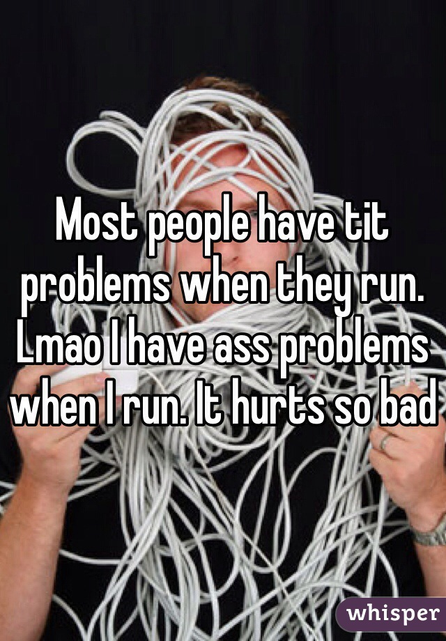 Most people have tit problems when they run. Lmao I have ass problems when I run. It hurts so bad