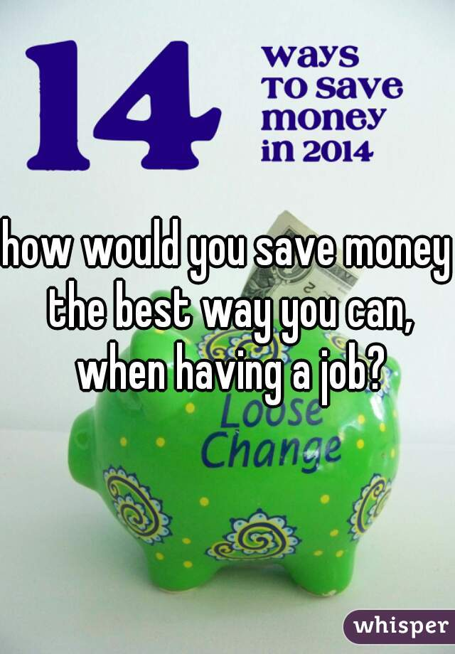 how would you save money the best way you can, when having a job?