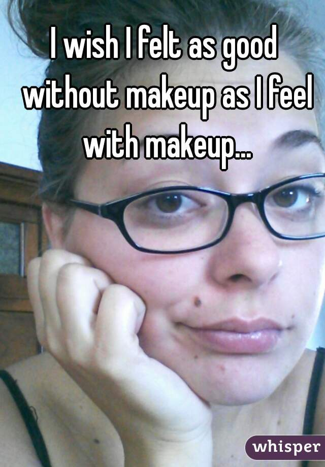 I wish I felt as good without makeup as I feel with makeup...