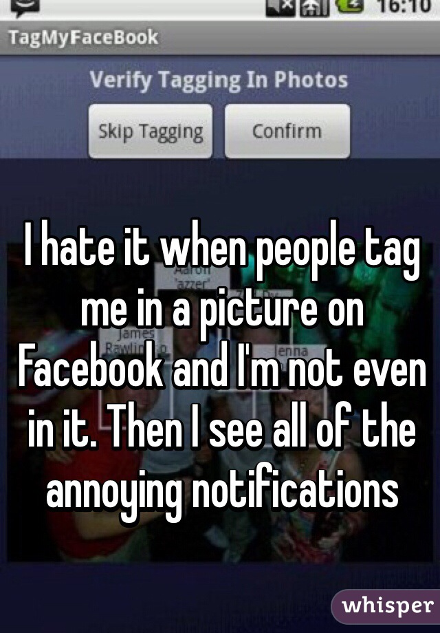 I hate it when people tag me in a picture on Facebook and I'm not even in it. Then I see all of the annoying notifications