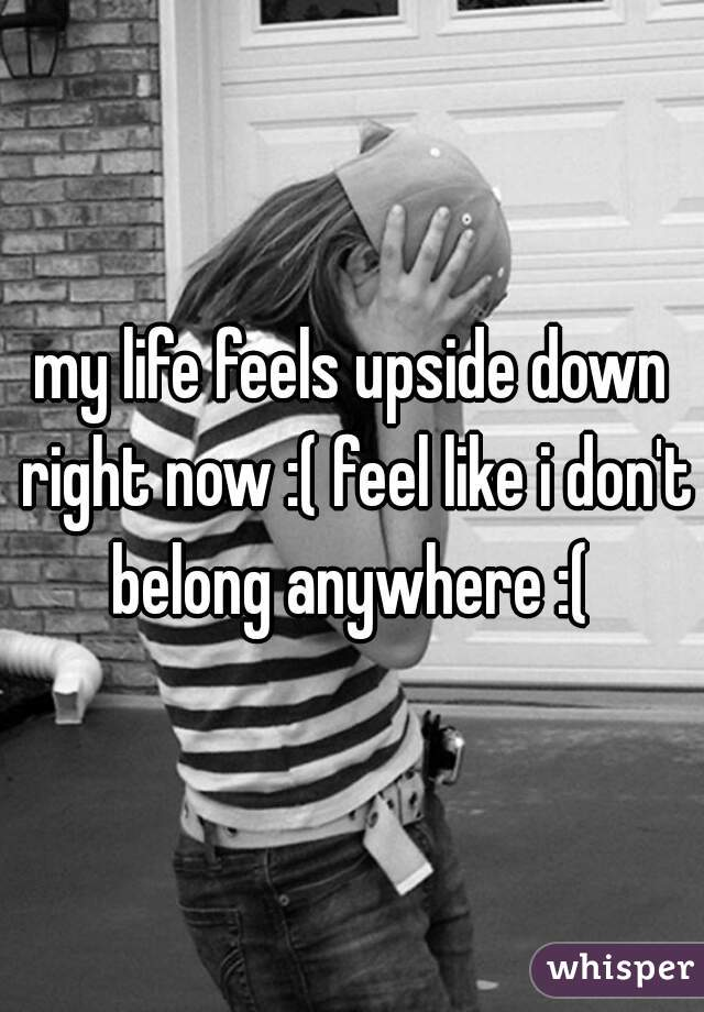my life feels upside down right now :( feel like i don't belong anywhere :(