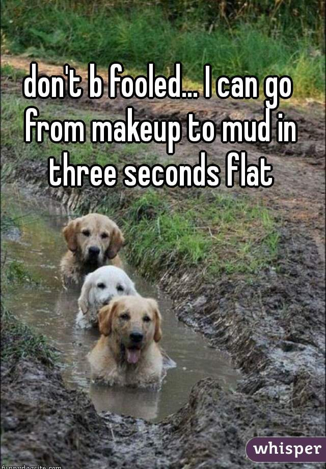 don't b fooled... I can go from makeup to mud in three seconds flat