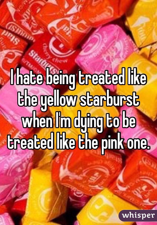 I hate being treated like the yellow starburst when I'm dying to be treated like the pink one.