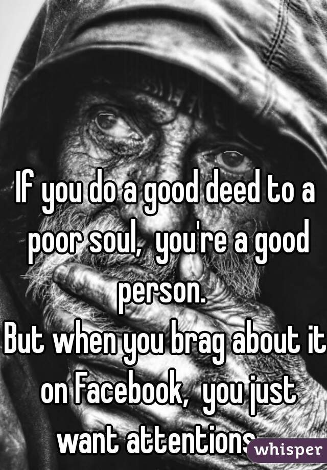 If you do a good deed to a poor soul,  you're a good person.   But when you brag about it on Facebook,  you just want attentions.