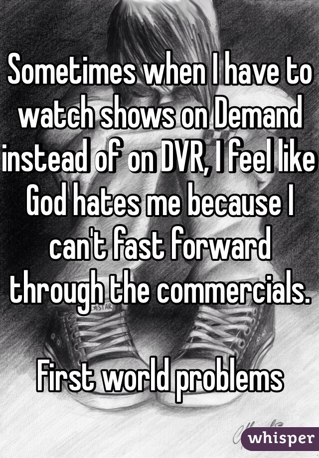 Sometimes when I have to watch shows on Demand instead of on DVR, I feel like God hates me because I can't fast forward through the commercials.   First world problems