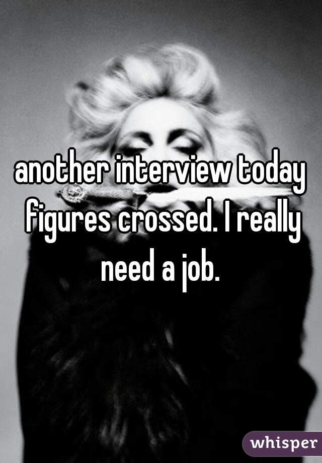 another interview today figures crossed. I really need a job.
