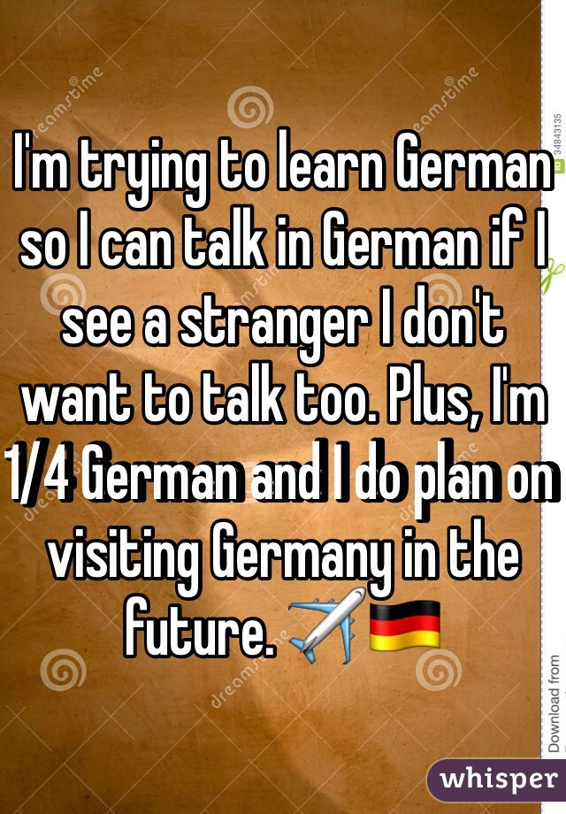 I'm trying to learn German so I can talk in German if I see a stranger I don't want to talk too. Plus, I'm 1/4 German and I do plan on visiting Germany in the future. ✈️🇩🇪