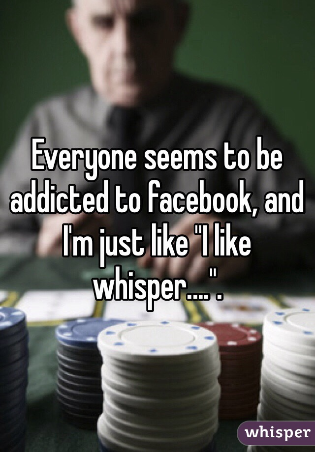 "Everyone seems to be addicted to facebook, and I'm just like ""I like whisper....""."