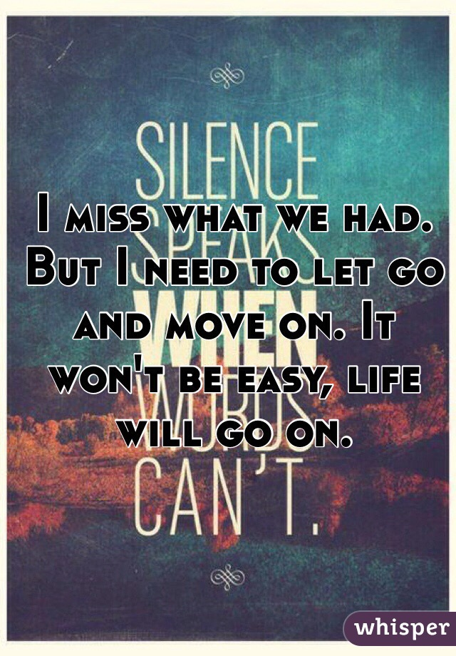 I miss what we had. But I need to let go and move on. It won't be easy, life will go on.