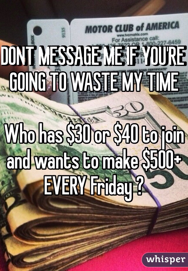 DONT MESSAGE ME IF YOU'RE GOING TO WASTE MY TIME   Who has $30 or $40 to join and wants to make $500+ EVERY Friday ?