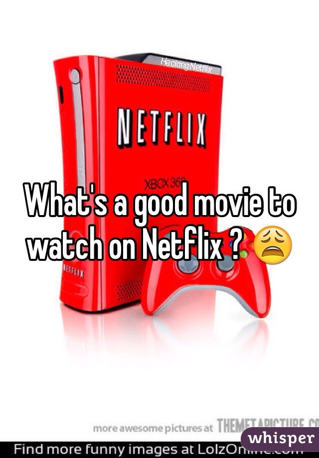 What's a good movie to watch on Netflix ? 😩