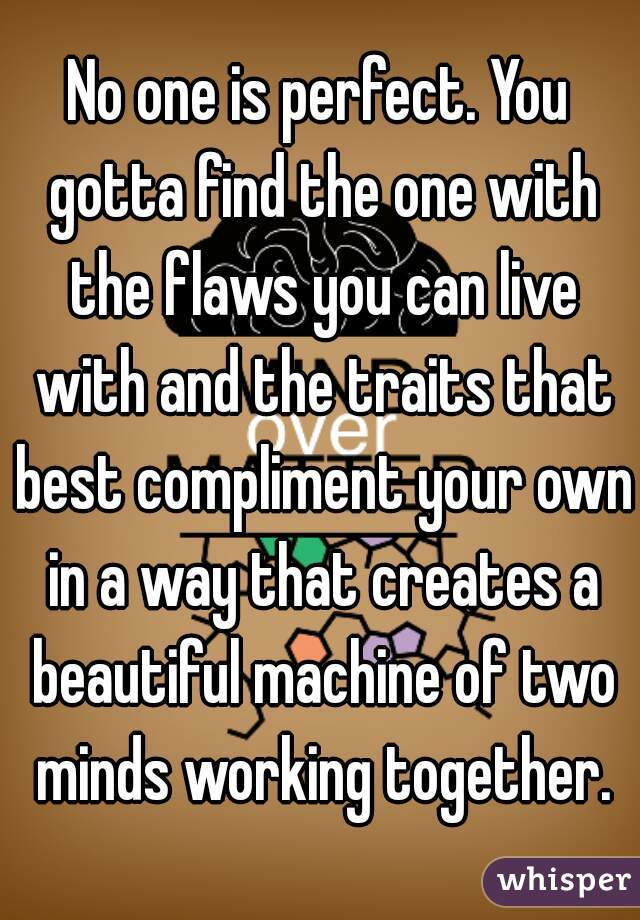 No one is perfect. You gotta find the one with the flaws you can live with and the traits that best compliment your own in a way that creates a beautiful machine of two minds working together.