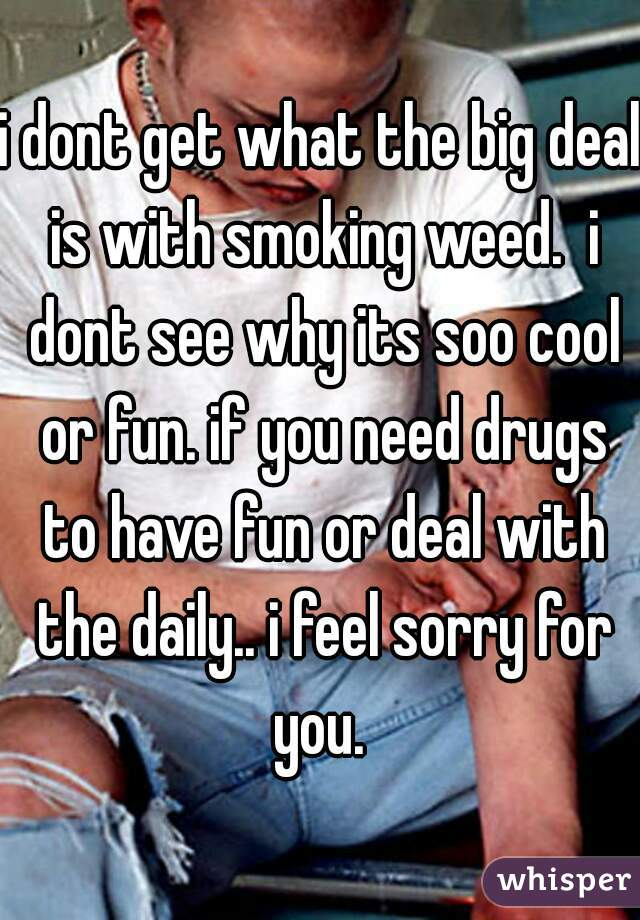 i dont get what the big deal is with smoking weed.  i dont see why its soo cool or fun. if you need drugs to have fun or deal with the daily.. i feel sorry for you.