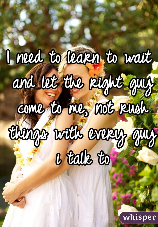 I need to learn to wait and let the right guy come to me, not rush things with every guy i talk to