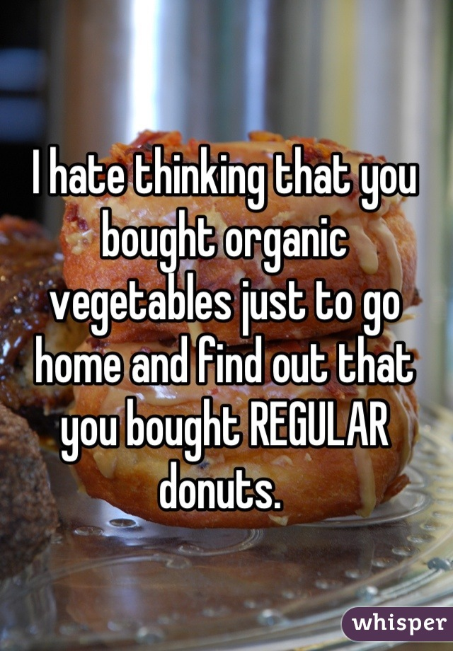 I hate thinking that you bought organic vegetables just to go home and find out that you bought REGULAR donuts.