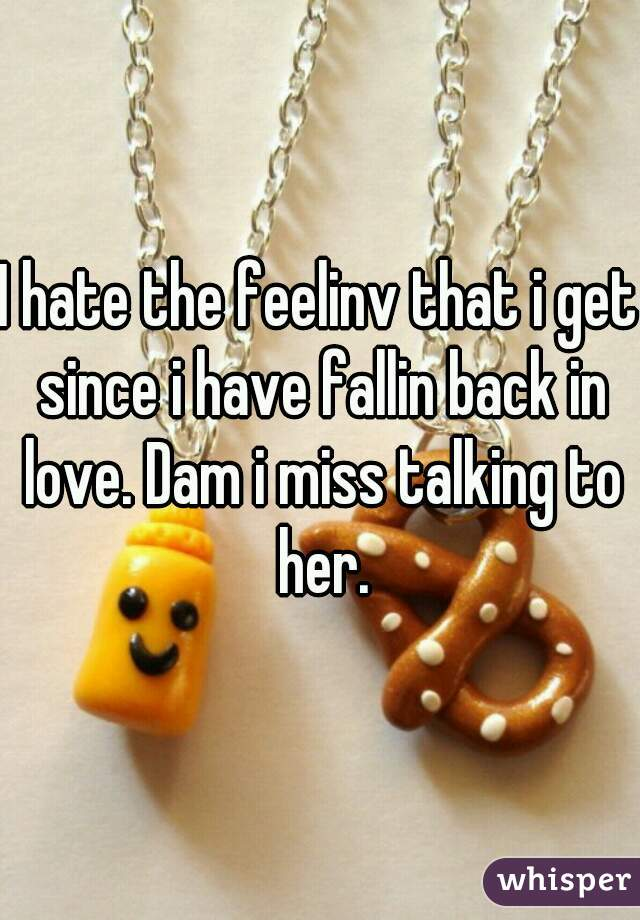 I hate the feelinv that i get since i have fallin back in love. Dam i miss talking to her.