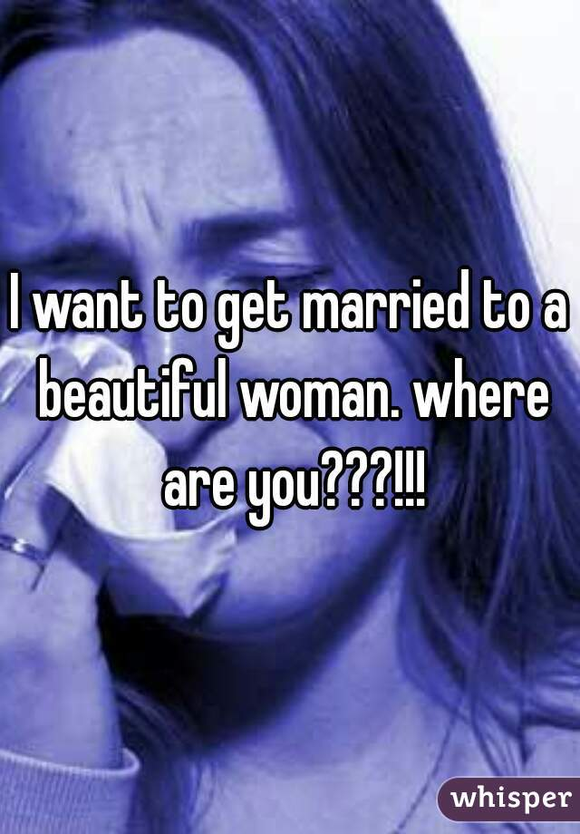 I want to get married to a beautiful woman. where are you???!!!