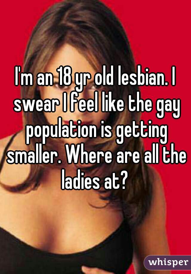 I'm an 18 yr old lesbian. I swear I feel like the gay population is getting smaller. Where are all the ladies at?