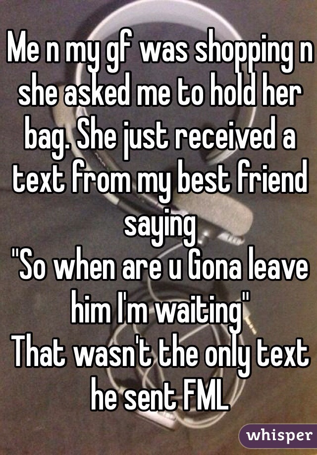 """Me n my gf was shopping n she asked me to hold her bag. She just received a text from my best friend saying """"So when are u Gona leave him I'm waiting"""" That wasn't the only text he sent FML"""