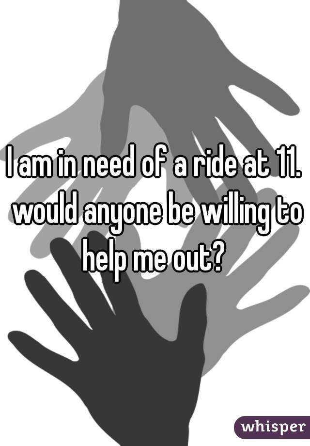 I am in need of a ride at 11. would anyone be willing to help me out?