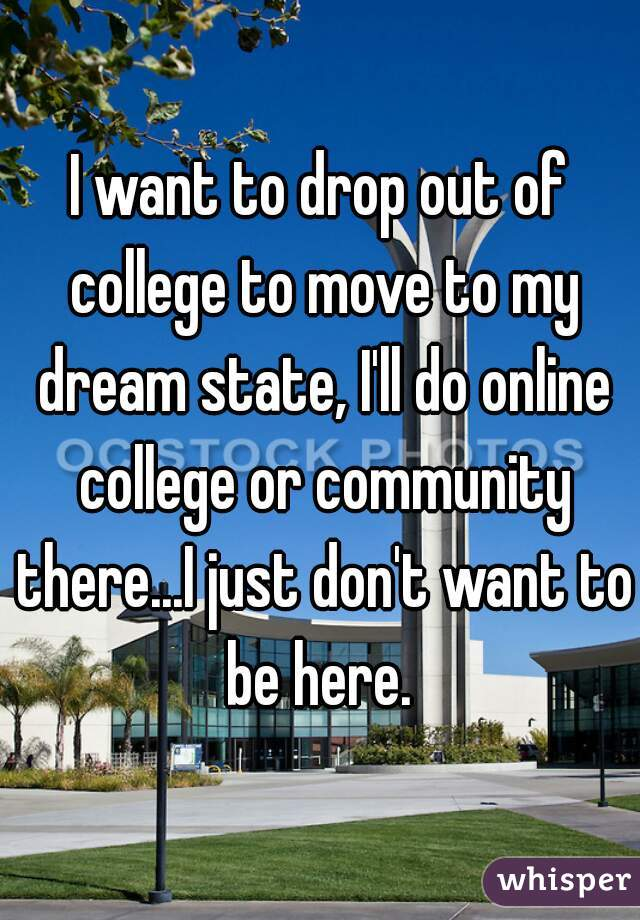 I want to drop out of college to move to my dream state, I'll do online college or community there...I just don't want to be here.