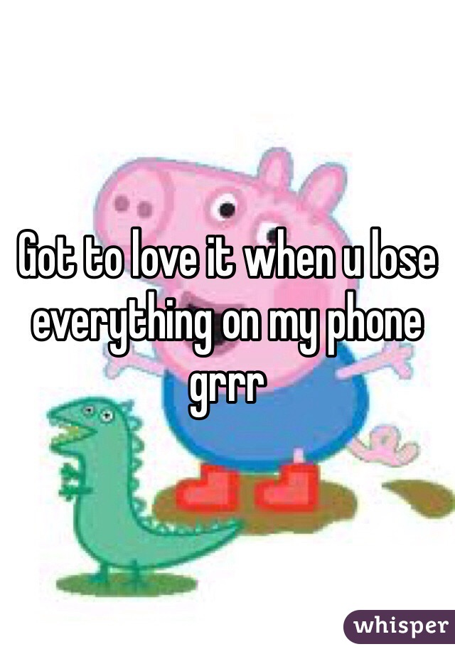 Got to love it when u lose everything on my phone grrr